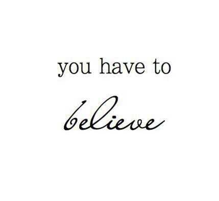 You HAVE to believe